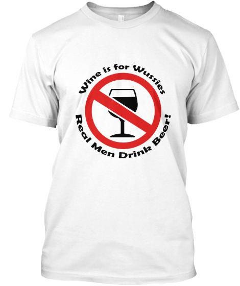 13  Funny T-Shirt  Wine is for Wussies  Real Men Drink Beer