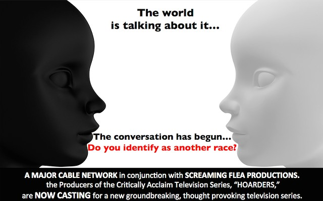 CASTING Thru July 20th NEW REALITY SHOW Ever feel you were born the wrong race There is pay